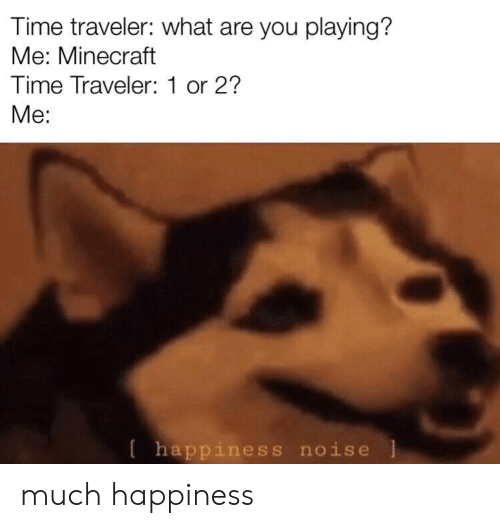 Minecraft, Time, and Happiness: Time traveler: what are you playing?  Me: Minecraft  Time Traveler:1 or 2?  Me:  happiness noise much happiness