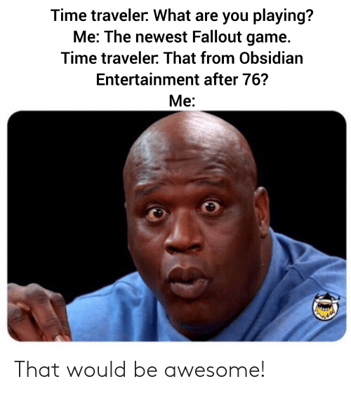 Time Traveler What Are You Playing? Me the Newest Fallout