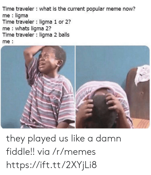 Meme, Memes, and Time: Time traveler what is the current popular meme now?  me ligma  Time traveler ligma 1 or 2?  me whats ligma 2?  Time traveler ligma 2 balls  me they played us like a damn fiddle!! via /r/memes https://ift.tt/2XYjLi8