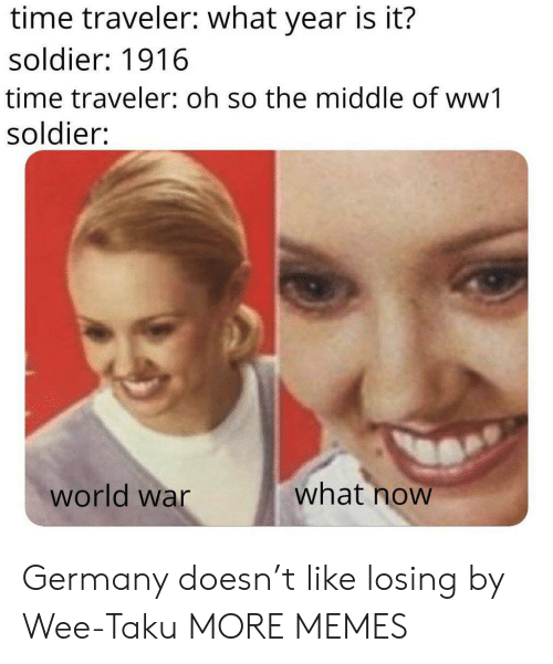 Dank, Memes, and Target: time traveler: what year is it?  soldier: 1916  time traveler: oh so the middle of ww1  soldier:  what now  world war Germany doesn't like losing by Wee-Taku MORE MEMES