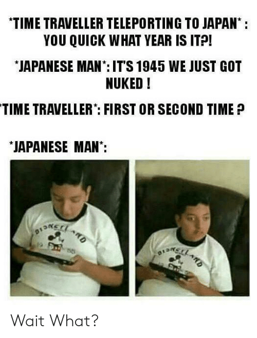 """Japan, Time, and Japanese: *TIME TRAVELLER TELEPORTING TO JAPAN:  YOU QUICK WHAT YEAR IS ITP!  JAPANESE MAN:IT'S 1945 WE JUST GOT  NUKED!  TIME TRAVELLER"""": FIRST OR SECOND TIME?  JAPANESE MAN: Wait What?"""