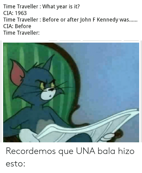 Tumblr, John F. Kennedy, and Time: Time Traveller: What year is it?  CIA: 1963  Time Traveller : Before or after John F Kennedy was....  CIA: Before  V  Time Traveller: Recordemos que UNA bala hizo esto: