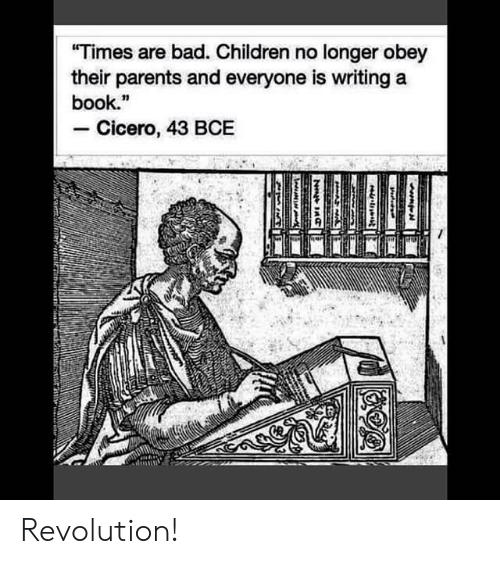 "Bad, Children, and Parents: ""Times are bad. Children no longer obey  their parents and everyone is writing a  book.""  Cicero, 43 BCE  HAA  N Revolution!"