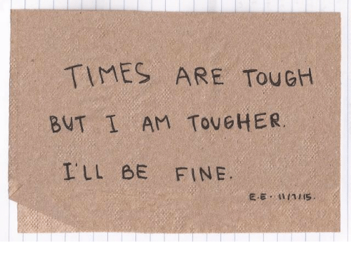 Tough, Times, and Fine: TIMES ARE TouGH  BUT I AM TOUGHER  ILL BE FINE
