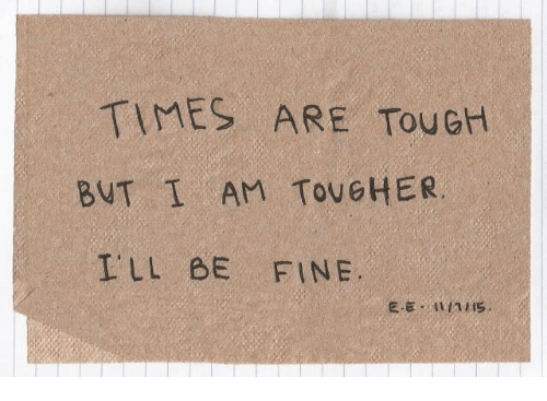Tough, Times, and Fine: TIMES ARE TouGH  BUT İ AM TOUGHER  ILL BE FINE