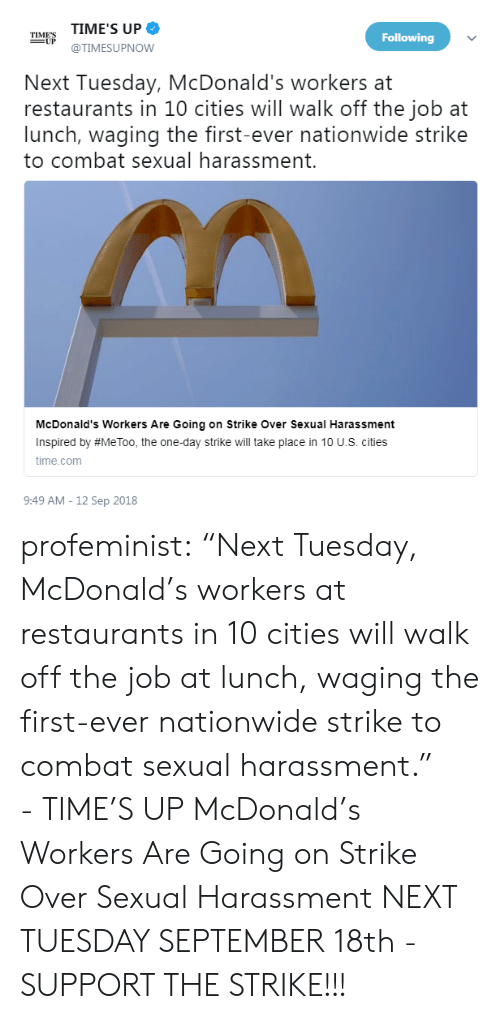 "McDonalds, Nationwide, and Target: TIME'S UP  @TIMESUPNOW  TIMES  Following  Next Tuesday, McDonald's workers at  restaurants in 10 cities will walk off the job at  lunch, waging the first-ever nationwide strike  to combat sexual harassment.  McDonald's Workers Are Going on Strike Over Sexual Harassment  Inspired by #MeToo, the one-day strike will take place in 10 U.S. cities  time.com  9:49 AM - 12 Sep 2018 profeminist:  ""Next Tuesday, McDonald's workers at restaurants in 10 cities will walk off the job at lunch, waging the first-ever nationwide strike to combat sexual harassment.""  - TIME'S UP      McDonald's Workers Are Going on Strike Over Sexual Harassment   NEXT TUESDAY SEPTEMBER 18th - SUPPORT THE STRIKE!!!"