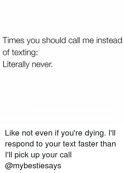 Texting, Text, and Girl Memes: Times you should call me instead  of texting:  Literally never. Like not even if you're dying. I'll respond to your text faster than I'll pick up your call @mybestiesays