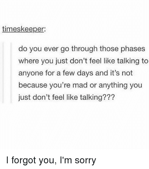 Memes, Sorry, and Mad: timeskeeper:  do you ever go through those phases  where you just don't feel like talking to  anyone for a few days and it's not  because you're mad or anything you  just don't feel like talking??? I forgot you, I'm sorry