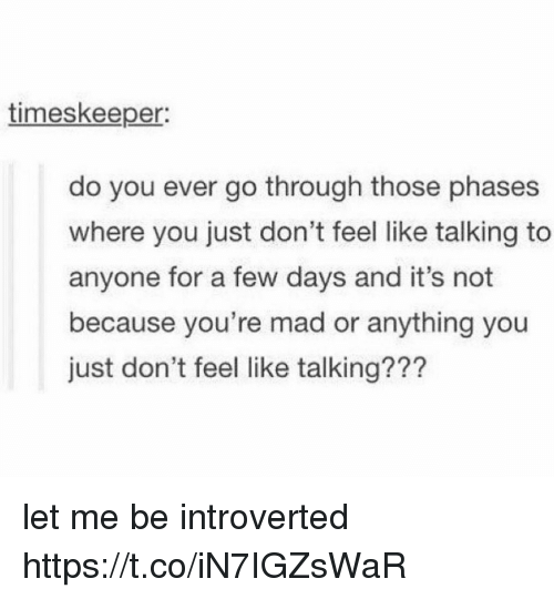 Mad, You, and For: timeskeeper:  do you ever go through those phases  where you just don't feel like talking to  anyone for a few days and it's not  because you're mad or anything you  just don't feel like talking??? let me be introverted https://t.co/iN7IGZsWaR