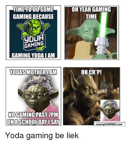 School, Yoda, and Time: TIMETODOSOME  GAMING.BECAUSE  TIME  GAMING  GAMING YODA I AM  YODASMOTHEROAM  OH CR'P!  NO GAMING PAST 7PM  ONA  SCHOOL DAYISAY  smartphoWNED.com
