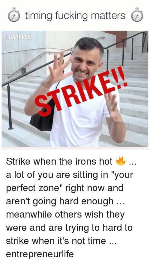 "Fucking, Memes, and Time: timing fucking matters  @GARYVEE  STRIKE!! Strike when the irons hot 🔥 ... a lot of you are sitting in ""your perfect zone"" right now and aren't going hard enough ... meanwhile others wish they were and are trying to hard to strike when it's not time ... entrepreneurlife"