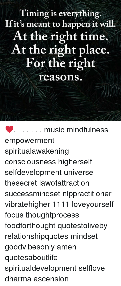 Memes, Music, and Focus: Timing is everything.  Ifit's meant to happen it will.  At the right time.  At the right place.  For the right  reasons ❤️. . . . . . . music mindfulness empowerment spiritualawakening consciousness higherself selfdevelopment universe thesecret lawofattraction successmindset nlppractitioner vibratehigher 1111 loveyourself focus thoughtprocess foodforthought quotestoliveby relationshipquotes mindset goodvibesonly amen quotesaboutlife spiritualdevelopment selflove dharma ascension