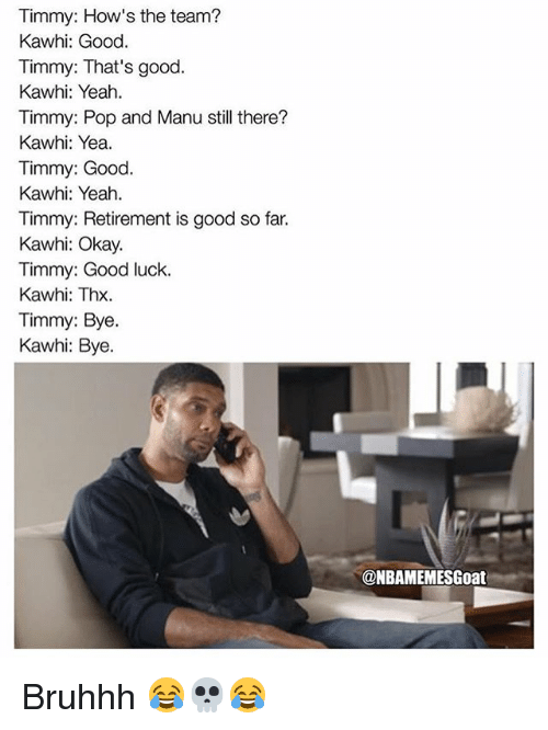 Memes, Pop, and Yeah: Timmy: How's the team?  Kawhi: Good.  Timmy: That's good.  Kawhi: Yeah.  Timmy: Pop and Manu still there?  Kawhi: Yea.  Timmy: Good.  Kawhi: Yeah  Timmy: Retirement is good so far.  Kawhi: Okay.  Timmy: Good luck.  Kawhi: Thx.  Timmy: Bye.  Kawhi: Bye.  @NBAMEMESGoat Bruhhh 😂💀😂
