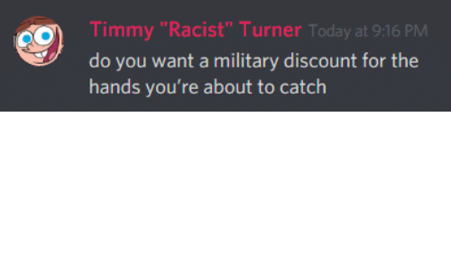 """Today, Racist, and Military: Timmy """"Racist"""" Turner Today at 9:16 PM  do you want a military discount for the  hands you're about to catch"""