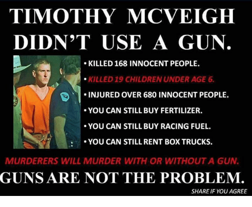 Children, Guns, and Memes: TIMOTHY MCVEIGH  DIDN'T USE A GUN  KILLED 168 INNOCENT PEOPLE  KILLED 19 CHILDREN UNDER AGE 6  INJURED OVER 680 INNOCENT PEOPLE.  YOU CAN STILL BUY FERTILIZER.  YOU CAN STILL BUY RACING FUEL  YOU CAN STILL RENT BOX TRUCKS  MURDERERS WILL MURDER WITH OR WITHOUT A GUN  GUNS ARE NOT THE PROBLEM.  SHARE IF YOU AGREE