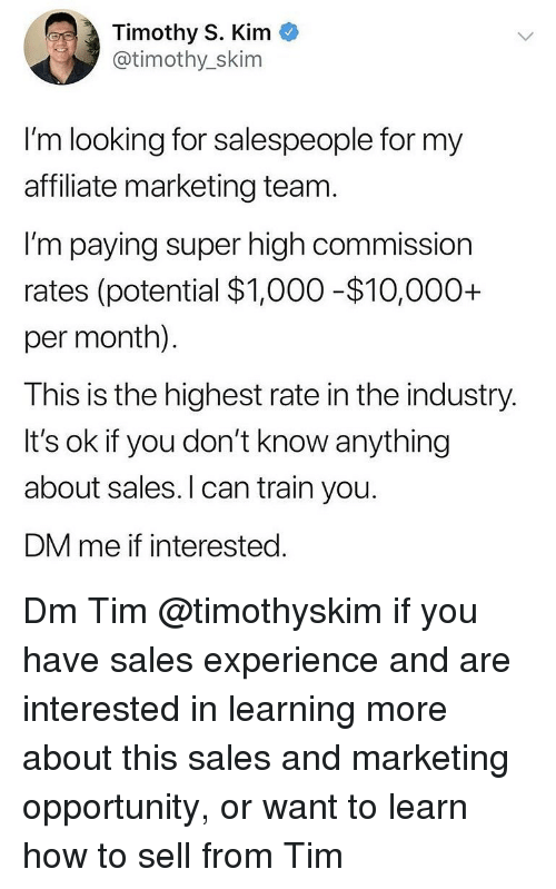 Memes, How To, and Opportunity: Timothy S. Kim  @timothy_skim  I'm looking for salespeople for my  affiliate marketing team  I'm paying super high commission  rates (potential $1,000-$10,000+  per month).  This is the highest rate in the industry  It's ok if you don't know anything  about sales.I can train you.  DM me if interested Dm Tim @timothyskim if you have sales experience and are interested in learning more about this sales and marketing opportunity, or want to learn how to sell from Tim