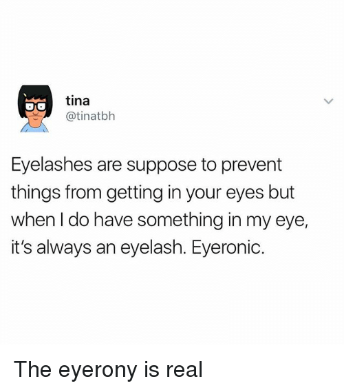 Girl Memes, Eye, and Eyes: tina  (atinatbh  Eyelashes are suppose to prevent  things from getting in your eyes but  when do have something in my eye,  it's always an eyelash. Eyeronic. The eyerony is real