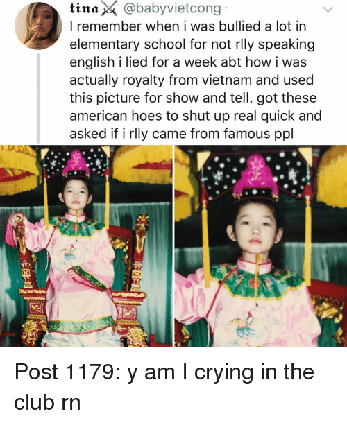 Club, Crying, and Hoes: tina  @babyvietcong  I remember when i was bullied a lot in  elementary school for not rlly speaking  english i lied for a week abt how i was  actually royalty from vietnam and used  this picture for show and tell. got these  american hoes to shut up real quick and  asked if i rlly came from famous ppl Post 1179: y am I crying in the club rn