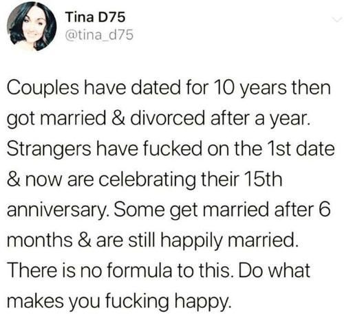 Fucking, Funny, and Tumblr: Tina D75  @tina d75  Couples have dated for 10 years then  got married & divorced after a year.  Strangers have fucked on the 1st date  & now are celebrating their 15th  anniversary. Some get married after 6  months & are still happily married.  There is no formula to this. Do what  makes you fucking happy.