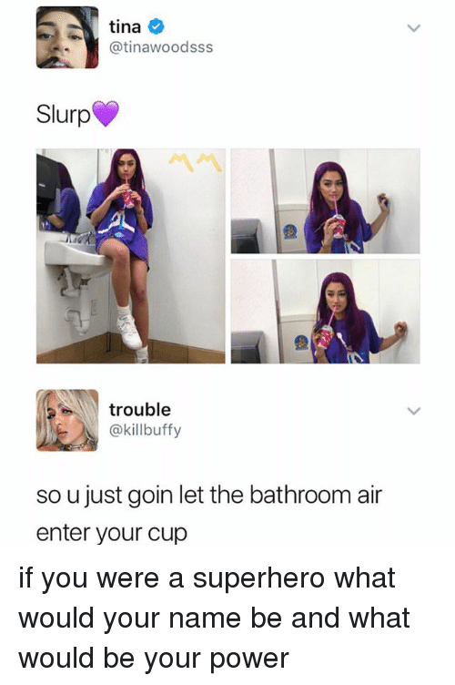 Superhero, Power, and Girl Memes: tina  @tinawoodsss  Slurp  trouble  @killbuffy  so u just goin let the bathroom air  enter your cup if you were a superhero what would your name be and what would be your power