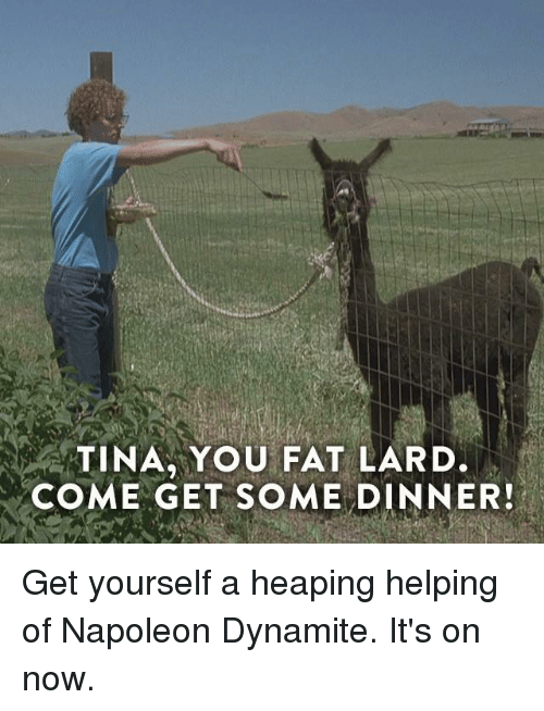 Tina You Fat Lard Come Get Some Dinner Get Yourself A Heaping