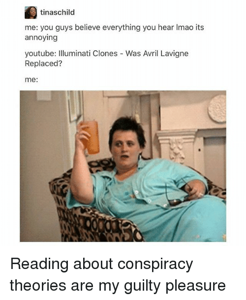 Illuminati, Memes, and youtube.com: tinaschild  me: you guys believe everything you hear Imao its  annoying  youtube: Illuminati Clones - Was Avril Lavigne  Replaced?  me: Reading about conspiracy theories are my guilty pleasure