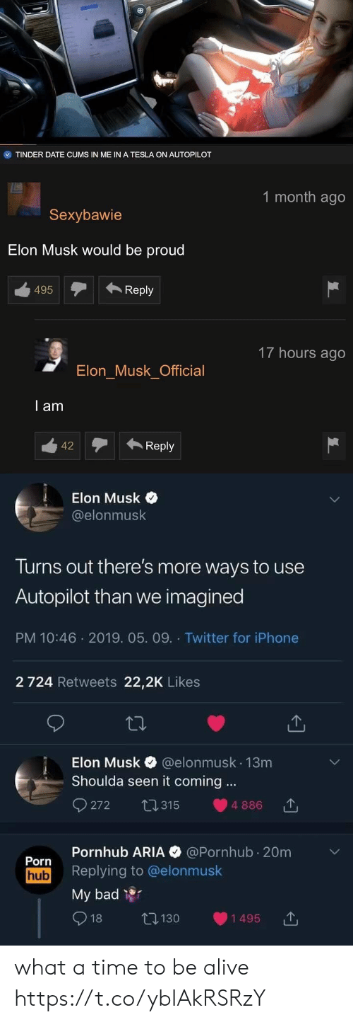 Alive, Bad, and Iphone: TINDER DATE CUMS IN ME IN A TESLA ON AUTOPILOT   1 month ago  Sexybawie  Elon Musk would be proud  495Reply  17 hours ago  Elon Musk Official  l am  12Reply   Elon Musk  @elonmusk  Turns out there's more ways to use  Autopilot than we imagined  PM 10:46 2019. 05. 09. Twitter for iPhone  2 724 Retweets 22,2K Likes  Elon Musk @elonmusk 13m  Shoulda seen it coming.  272 315 886  Pornhub ARIA @Pornhub 20m  Porn  hub Replying to @elonmusk  My bad  1495  130  18 what a time to be alive https://t.co/ybIAkRSRzY