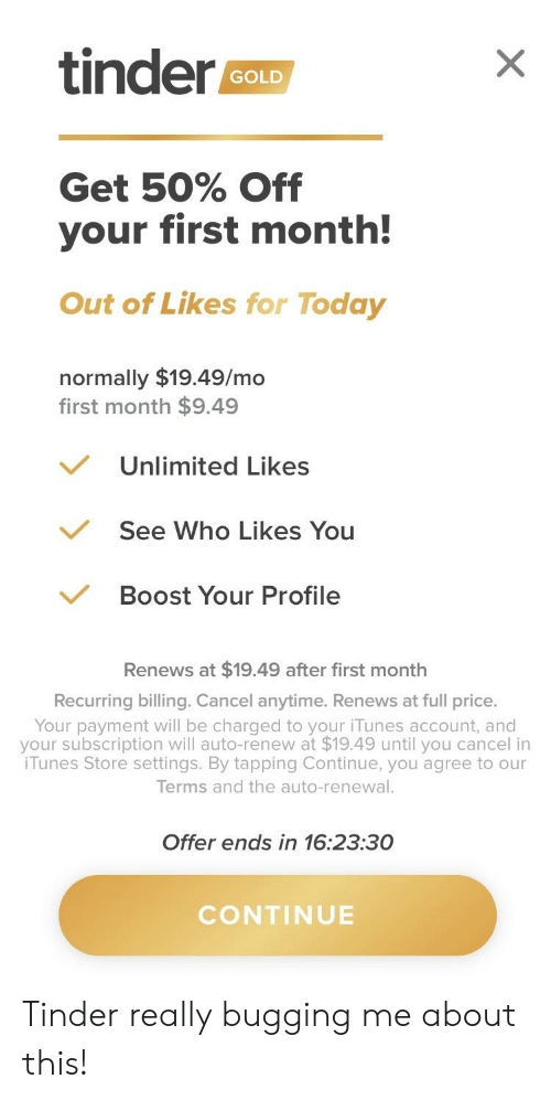 Tinder, iTunes, and Boost: tinder  GOLD  Get 50% Off  your first month!  Out of Likes for Today  normally $19.49/mo  first month $9.49  Unlimited Likes  See Who Likes You  Boost Your Profile  Renews at $19.49 after first month  Recurring billing. Cancel anytime. Renews at full price.  Your payment will be charged to your iTunes account, and  your subscription will auto-renew at $19.49 until you cancel in  iTunes Store settings. By tapping Continue, you agree to our  Terms and the auto-renewal.  Offer ends in 16:23:30  CONTINUE Tinder really bugging me about this!