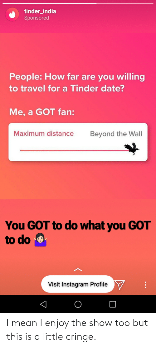 Instagram, Tinder, and Date: tinder_india  Sponsored  People: How far are you willing  to travel for a Tinder date?  Me, a GOT fan:  Maximum distance  Beyond the Wall  You GOT to do what you GOT  to do  9.  Visit Instagram ProfileV I mean I enjoy the show too but this is a little cringe.