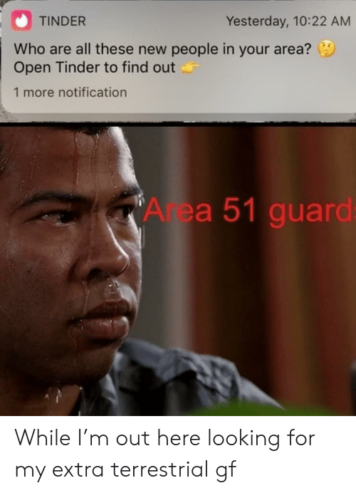 Tinder, Area 51, and Looking: TINDER  Yesterday, 10:22 AM  Who are all these new people in your area?  Open Tinder to find out  1 more notification  Area 51 guard While I'm out here looking for my extra terrestrial gf