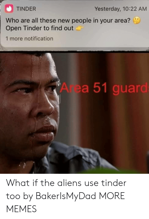 Dank, Memes, and Target: TINDER  Yesterday, 10:22 AM  Who are all these new people in your area?  Open Tinder to find out  1 more notification  Area 51 guard: What if the aliens use tinder too by BakerIsMyDad MORE MEMES