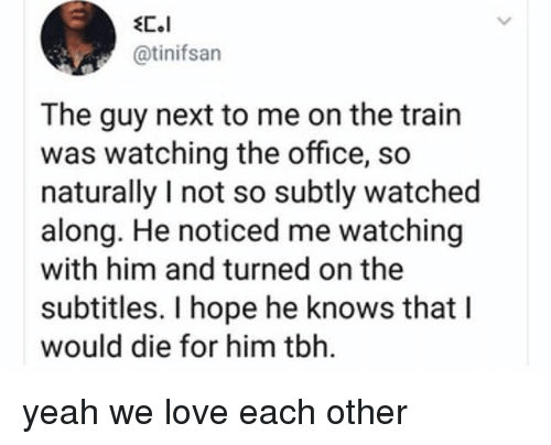Love, Memes, and Tbh: @tinifsan  The guy next to me on the train  was watching the office, so  naturally I not so subtly watched  along. He noticed me watching  with him and turned on the  subtitles. I hope he knows that l  would die for him tbh. yeah we love each other