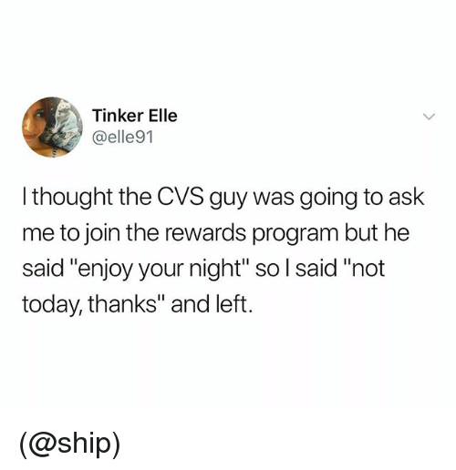 """Today, Cvs, and Dank Memes: Tinker Elle  @elle91  I thought the CVS guy was going to ask  me to join the rewards program but he  said """"enjoy your night"""" so l said """"not  today, thanks"""" and left. (@ship)"""