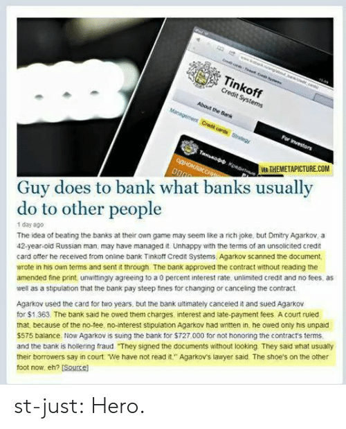 Lawyer, Shoes, and Tumblr: Tinkoff  Credit Systems  About the Bank  IA THEMETAPICTURECOM  Guy does to bank what banks usually  do to other people  1 day ago  The idea of beating the banks at their own game may seem like a rich joke, but Dmitry Agarkov, a  42-year-old Russian man, may have managed it Unhappy with the terms of an unsolicited credit  card offer he received from online bank Tinkoft Credit Systems, Agarkov scanned the document  wrote in his own terms and sent it through. The bank approved the contract without reading the  amended fne print, unwittingly agreeing to a 0 percent interest rate, unlimited credit and no fees, as  well as a stipulation that the bank pay steep fines for changing or canceling the contract  Agarkov used the card for two years, but the bank ultimately canceled it and sued Agarkov  for $1.363. The bank said he owed them charges interest and late-payment fees A court ruled  that because of the no-fee, no-interest stipulation Agarkov had written in, he owed only his unpaid  $575 balance Now Agarkov is suing the bank for $727,000 for not honoring the contract's terms  and the bank is hollering fraud They signed the documents without looking They said what usually  their borrowers say in court We have not read it Agarkov's lawyer said. The shoe's on the other  foot now, eh? Soucel st-just:  Hero.