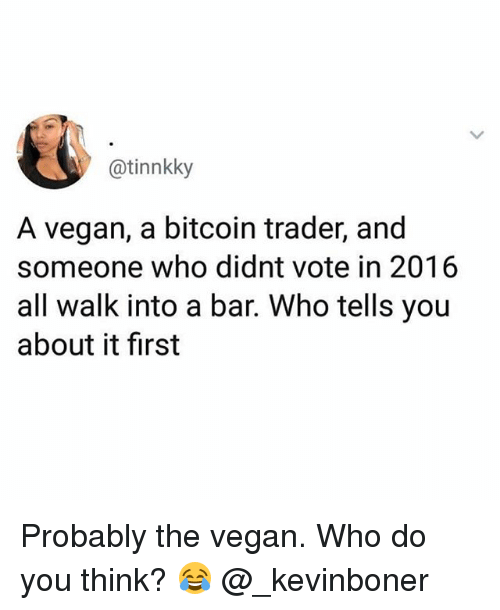 Funny, Meme, and Vegan: @tinnkky  A vegan, a bitcoin trader, and  someone who didnt vote in 2016  all walk into a bar. Who tells you  about it first Probably the vegan. Who do you think? 😂 @_kevinboner