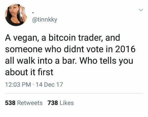 Vegan, Bitcoin, and Who: @tinnkky  A vegan, a bitcoin trader, and  someone who didnt vote in 2016  all walk into a bar. Who tells you  about it first  12:03 PM 14 Dec 17  538 Retweets 738 Likes