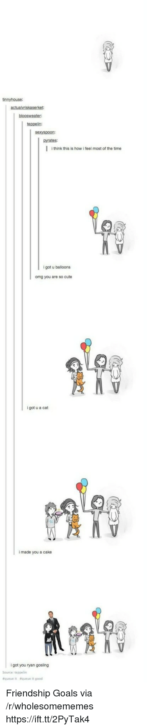 Cute, Goals, and Omg: tinnyhouse:  teppelin:  sexyspoon:  pyrates:  I think this is how i feel most of the time  9  igot u balloons  omg you are so cute  i got u a cat  i made you a cake  i got you ryan gosling  Source: teppelin  &queue  &queue it good Friendship Goals via /r/wholesomememes https://ift.tt/2PyTak4