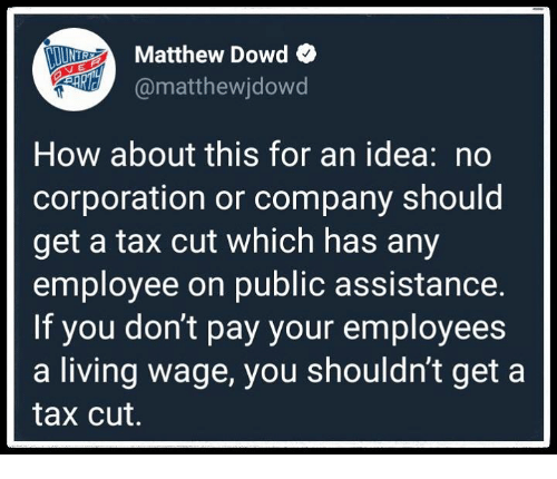 Living, How, and Corporation: TInr.  Matthew Dowd  @matthewjdowd  How about this for an idea: no  corporation or company should  get a tax cut which has any  employee on public assistance.  If you don't pay your employees  a living wage, you shouldn't get a  tax cut.