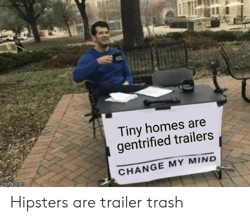 Trash, Change, and Mind: Tiny homes are  gentrified trailers  imgtilp.comm  CHANGE MY MIND Hipsters are trailer trash