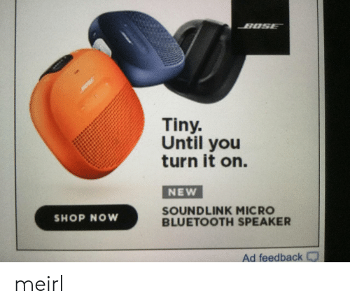 Bluetooth, MeIRL, and Micro: Tiny.  Until you  turn it on.  NEW  SOUNDLINK MICRO  BLUETOOTH SPEAKER  SHOP NOW  Ad feedback meirl