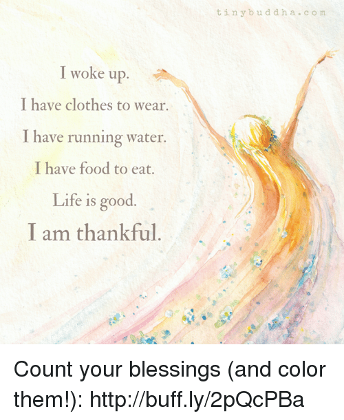 Clothes, Food, and Life: tinybuddha.co m  I woke up  I have clothes to wear.  I have running water  I have food to eat.  Life is good  I am thankful Count your blessings (and color them!): http://buff.ly/2pQcPBa
