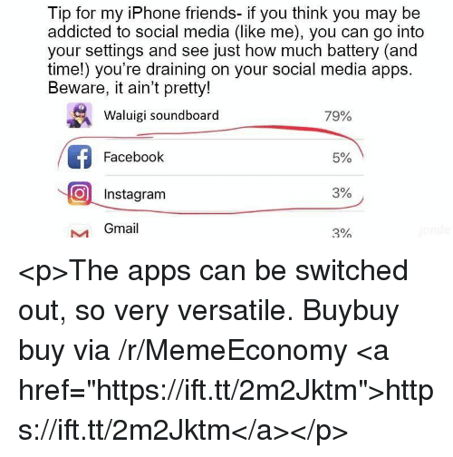"""Facebook, Friends, and Instagram: Tip for my iPhone friends- if you think you may be  addicted to social media (like me), you can go into  your settings and see just how much battery (and  time!) you're draining on your social media apps  Beware, it ain't pretty!  Waluigi soundboard  79%  Facebook  5%  O Instagram  3%  Gmail  3% <p>The apps can be switched out, so very versatile. Buybuy buy via /r/MemeEconomy <a href=""""https://ift.tt/2m2Jktm"""">https://ift.tt/2m2Jktm</a></p>"""