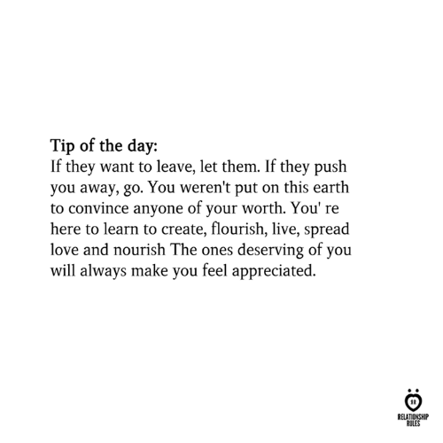 Love, Earth, and Live: Tip of the day:  If they want to leave, let them. If they push  you away, go. You weren't put on this earth  to convince anyone of your worth. You' re  here to learn to create, flourish, live, spread  love and nourish The ones deserving of you  will always make you feel appreciated.  RELATIONSHIP  RULES