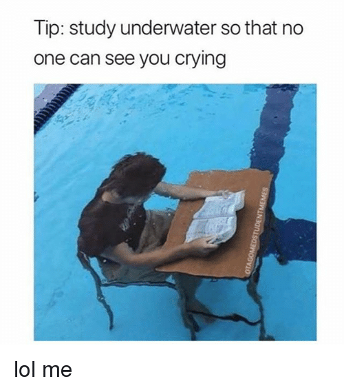 Crying, Lol, and Relatable: Tip: study underwater so that no  one can see you crying lol me