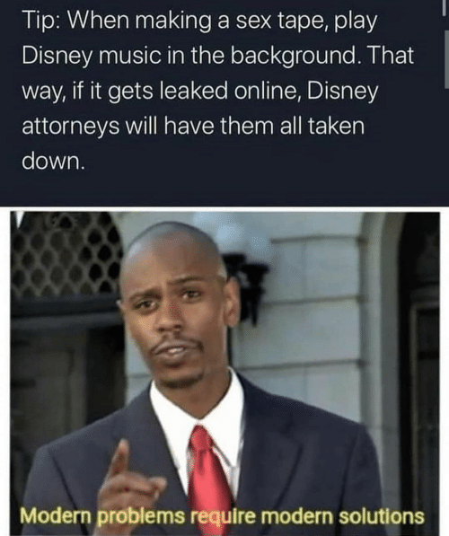Disney, Music, and Sex: Tip: When making a sex tape, play  Disney music in the background. That  way, if it gets leaked online, Disney  attorneys will have them all taken  down.  Modern problems require modern solutions