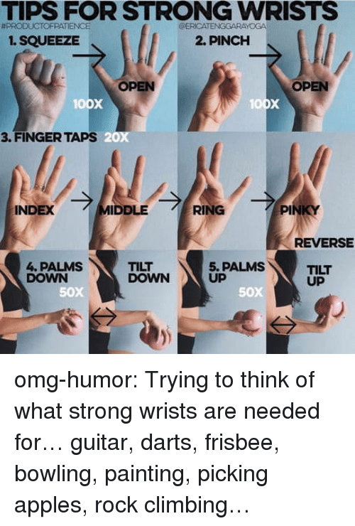 Climbing, Omg, and Tumblr: TIPS FOR STRONG WRISTS  #PRODUCTOFPATIENCE  ERICATENGGARAYOGA  1. SQUEEZE  2. PINCH  OPEN  OPEN  oox  3. FINGER TAPS  20x  INDEX  IDDLE  RING  PI  REVERSE  4. PALMS  DOWN  TILT  DOWN  5. PALMS  UP  TILT  UP  50x  50X omg-humor:  Trying to think of what strong wrists are needed for…  guitar, darts, frisbee, bowling, painting, picking apples, rock climbing…