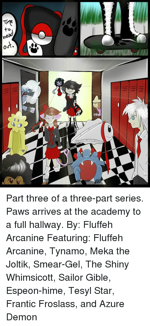 Memes, Academy, and 🤖: Tire Part three of a three-part series.  Paws arrives at the academy to a full hallway.  By: Fluffeh Arcanine Featuring: Fluffeh Arcanine, Tynamo, Meka the Joltik, Smear-Gel, The Shiny Whimsicott, Sailor Gible, Espeon-hime, Tesyl Star, Frantic Froslass, and Azure Demon