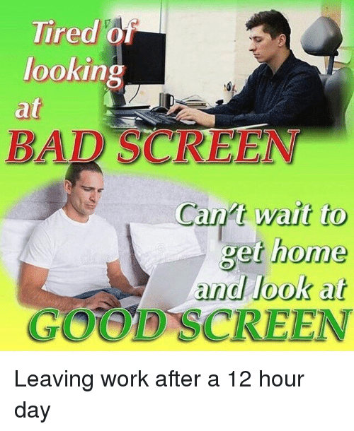 Work, Good, and Home: Tired 0  looking  at  BAR SCREEN  Can't wait to  get home  and look at  GOOD SCREEN Leaving work after a 12 hour day