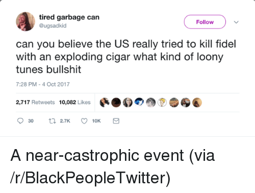 Blackpeopletwitter, Garbage, and Can: tired garbage can  @ugsadkid  Follow  can you believe the US really tried to kill fidel  with an exploding cigar what kind of loony  tunes bullshit  7:28 PM-4 Oct 2017  2,717 Retweets 10,082 Likes สู่ <p>A near-castrophic event (via /r/BlackPeopleTwitter)</p>