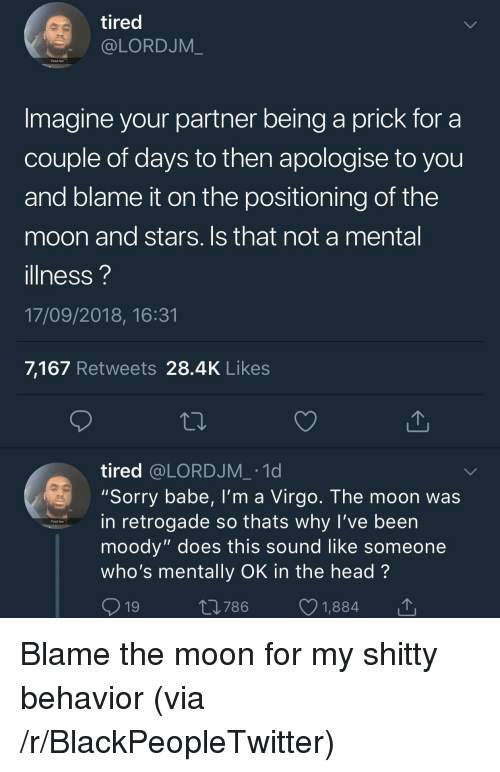 """Blackpeopletwitter, Fam, and Head: tired  @LORDJM_  Tired fam  Imagine your partner being a prick for a  couple of days to then apologise to you  and blame it on the positioning of the  moon and stars. Is that not a mental  illness?  17/09/2018, 16:31  7,167 Retweets 28.4K Likes  tired @LORDJM_ .1d  """"Sorry babe, I'm a Virgo. The moon was  in retrogade so thats why l've been  moody"""" does this sound like someone  who's mentally OK in the head?  9  Tired fam  19  t0786 1,884 Blame the moon for my shitty behavior (via /r/BlackPeopleTwitter)"""